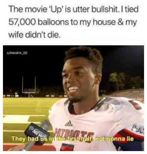 Meme, My House, and News: The movie 'Up' is utter bullshit. I tied  57,000 balloons to my house & my  wife didn't die.  u/Hendrik_III  Odidas  ATRIMT  NEWS  They had us in the first half, not gonna lie Is this meme still relevant
