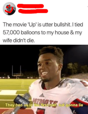 Tied: The movie 'Up' is utter bullshit. I tied  57,000 balloons to my house & my  wife didn't die.  NEWS  They had s in Nhe-first balf, notgonna lie