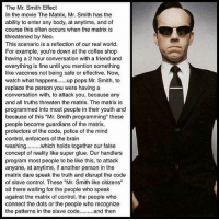 "Memes, The Matrix, and 🤖: The Mr. Smith Effect  In the movie The Matrix, Mr. Smith has the  ability to enter any body, at anytime, and of  course this often occurs when the matrix is  threatened by Neo.  This scenario is a reflection of our real world.  For example, you're down at the coffee shop  having a 2 hour conversation with a friend and  everything is fine until you mention something  like vaccines not being safe or effective. Now,  watch what happens  pops Mr. Smith, to  replace the person you were having a  conversation with, to attack you, because any  and all truths threaten the matrix. The matrix is  programmed into most people in their youth and  because of this ""Mr. Smith programming"" these  people become guardians of the matrix,  protectors of the code, police of the mind  control, enforcers of the brain  washing  which holds together our false  concept of reality like super glue. Our handlers  program most people to be like this, to attack  anyone, at anytime, if another person in the  matrix dare speak the truth and disrupt the code  of slave control. These ""Mr. Smith like citizens""  sit there waiting for the people who speak  against the matrix of control, the people who  connect the dots or the people who recognize  the patterns in the slave code  and then @Regrann from @joeeigo - Have you ever witnessed someone transform into Mr. Smith? It's the craziest thing to watch a person defend the very programming they were programmed to defend... StandardizedMind HerdMentality - regrann"