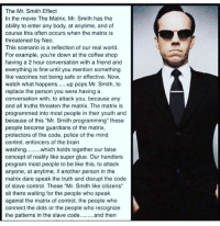 """The Mr. Smith Effect  In the movie The Matrix, Mr. Smith has the  ability to enter any body, at anytime, and of  course this often occurs when the matrix is  threatened by Neo.  This scenario is a reflection of our real world.  For example, you're down at the coffee shop  having a 2 hour conversation with a friend and  everything is fine until you mention something  like vaccines not being safe or effective. Now,  watch what happens  pops Mr. Smith, to  replace the person you were having a  conversation with, to attack you, because any  and all truths threaten the matrix. The matrix is  programmed into most people in their youth and  because of this """"Mr. Smith programming"""" these  people become guardians of the matrix,  protectors of the code, police of the mind  control, enforcers of the brain  washing  which holds together our false  concept of reality like super glue. Our handlers  program most people to be like this, to attack  anyone, at anytime, if another person in the  matrix dare speak the truth and disrupt the code  of slave control. These """"Mr. Smith like citizens'  sit there waiting for the people who speak  against the matrix of control, the people who  connect the dots or the people who recognize  the patterns in the slave code  and then 👀 One of the most important things to remember. Read it. Read it again. Know it. And for all of our sakes, try not to let Mr Smith get all up in you 🙄. wakeup beneyo changetheworld ♻️ @veganfireman"""