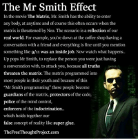 "9/11, Facebook, and Memes: The Mr Smith Effect  In the movie The Matrix, Mr. Smith has the ability to enter  any body, at anytime and of course this often occurs when the  matrix is threatened by Neo. The scenario is a reflection of our  real world. For example, you're down at the coffee shop having a  conversation with a friend and everything is fine until you mention  something like 9/11 was an inside job. Now watch what happens  Up pops Mr Smith, to replace the person you were just having  a conversation with, to attack you, because all truths  threaten the matrix. The matrix programmed into  most people in their youth and because of this  ""Mr Smith programming"" these people become  guardians of the matrix, protectors of the code,  police of the mind control,  enforcers of the indoctrination..  which holds together our  false concept of reality like super glue.  TheFreeThoughtProject.com 💭 Have YOU ever experienced the MrSmithEffect??? 💭🤔🤔🤔💭 Join Us: @TheFreeThoughtProject 💭 TheFreeThoughtProject 💭 LIKE our Facebook page & Visit our website for more News and Information. Link in Bio.... 💭 www.TheFreeThoughtProject.com"