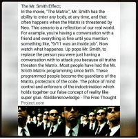 "9/11, Memes, and Police: The Mr. Smith Effect;  In the movie, ""The Matrix"", Mr. Smith has the  ability to enter any body, at any time, and that  often happens when the Matrix is threatened by  Neo. This senario is a reflection of our real world  For example, you're having a conversation with a  friend and everything is fine until you mention  something like, ""9/11 was an inside job"". Now  watch what happenes. Up pops Mr. Smith, to  replace the person you were just having a  conversation with to attack you because all truths  threaten the Matrix. Most people have had the Mr.  Smith Matrix programming since birth. These  programmed people become the guardians of the  Matrix, protectors of the code. The police of mind  control and enforcers of the indoctrination which  holds togehter our false concept of reality like  super glue. 4biddenknowledge - The Free Thought  Project.com The Mr. Smith Effect; In the movie, "" TheMatrix"", MrSmith has the ability to enter any body, at any time, and that often happens when the Matrix is threatened by Neo. This senario is a reflection of our real world. For example, you're having a conversation with a friend and everything is fine until you mention something like, "" 911 was an inside job"". Now watch what happenes. Up pops Mr. Smith, to replace the person you were just having a conversation with to attack you because all truths threaten the Matrix. Most people have had the Mr. Smith Matrix programming since birth. These programmed people become the guardians of the Matrix, protectors of the code. The police of mind control and enforcers of the indoctrination which holds *together our false concept of reality like super glue. 4biddenknowledge - @thefreethoughtproject"