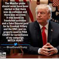 Earlier, President DonaldTrump decried special counsel Robert Mueller's investigation into Russian meddling in the 2016 election.: The Mueller probe  should never have been  started in that there  was no collusion and  there was no crime.  It was based on  fraudulent activities  and a Fake Dossier paid  for by Crooked Hillary  and the DNC, and im  properly used in FISA  COURT for surveillance  of my campaign.  WITCH HUNT!  @realDonaldTrump  FOX  NEWS  hannol  AP Photo/Evan Vucc) Earlier, President DonaldTrump decried special counsel Robert Mueller's investigation into Russian meddling in the 2016 election.