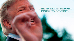 Hand, Talk to the Hand, and The Hand: THE MUELLER REPORT  FINDS NO COVFEFE Talk to the hand...