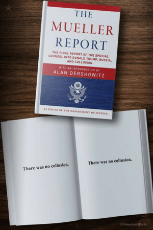 Trump Russia: THE  MUELLER  REPORT  THE FINAL REPORT OF THE SPECIAL  COUNSEL INTO DONALD TRUMP, RUSSIA,  AND COLLUSION  WITH AN INTRODUCTION BY  ALAN DERSHOWITZ  AS ISSUED BY THE DEPARTMENT OF JUSTICE  There was no collusion.  There was no collusion.  FreedomWorks