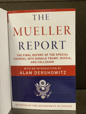 Who THE FUCK wants to hear Alan Dershowitz deliver a shady ass introduction?: THE  MUELLER  REPORT  THE FINAL REPORT OF THE SPECIAL  COUNSEL INTO DONALD TRUMP, RUSSIA  AND COLLUSION  WITH AN INTRODUCTION BY  ALAN DERSHOWITZ  AS ISSUED BY THE DEPARTMENT OF JUSTICE Who THE FUCK wants to hear Alan Dershowitz deliver a shady ass introduction?