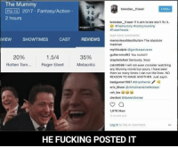 Rogered: The Mummy  PG-13 2017 Fantasy/Action  brendan fraser  Follow  2 hours  brendan fraser If it aint broke don't fix it.  athemummy ttnotmymummy  #fraserheads  load more comments  VIEW SHOWTIMES  CAST  REVIEWS  memoriesofdestitution The absolute  madman  mythicalpie  @gordosaurusrex  gut  You rocks!!!  1.5/4  20%  35%  stephstefani Seriously. Xoxo  Rotten Tom...  Roger Ebert  Metacritic  cstott5961 will not even consider watching  any Mummy movie but yours, I have seen  them so many times I can run the lines. NO  REASON TO MAKE ANOTHER. Just sayin.  badgamer 1967 #dropthemic  eric Olson @christinamichelleolson  rah lea  clenbot danielclennar  1,078 likes  HOURS AGO  Log in to like or comment.  HE FUCKING POSTED IT