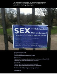 Plain View: The Municipality of Copenhagen (The capital of Denmark) has put up  these signs in and around H.C. Ørstedsparken, a park know for its  adult activities. I like living in Copenhagen.  SEX  er tilladt i parken  Men vis hensyn!  Mange børneinstitutioner benytter parken.  Undlad derfor:  -Sex pa legepladsen og synlige steder i tidsrummet 9.00-16.0o.  Hojlydt sex i skjul i tidsrummet 9.00-16.00.  Husk at:  -Fierne sæd m.m. fra bænke efter aktern  Efterlade brugte kondomer og servietter i skraldespandene.  Københavns Kommune opfordrer til sikker sex!  God fornejelse!  Sex is allowed in the park  But show respect!  A lot of kindergartens etc. are using the park  Please do not:  - Have sex on the playground and/or in plain view between 9.00 and 16.00  - Have loud sex out of sight between 9.00 and 16.00  Remember to:  - Remove semen etc. from benches after the deed.  - Put your used condoms and paper towels in the waistbin  The Municipality of Copenhagen encourage safe sex!  Enjoy/Have fun!