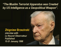 "Muslim, Conspiracy, and Weapon: The Muslim Terrorist Apparatus was Created  by US Intelligence as a Geopolitical Weapon"".  Zbigniew Brzezinski  interview with  Le Nouvel Observateur  Published  15-21 January 1998"