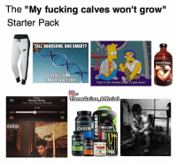 "Done. 😂😂: The ""My fucking calves won't grow""  Starter Pack  TALL HANDSOME AND SMARTP  SYNTHOL  HERES SOME  SMALL CALVES TOO!  Theyre the hardest place to add mass  Drake  ThemGainz official  Doing It Wrong  Take Care (Deluxe Version)  1118  2:25  2:00  ADVISORT  CASEIN  G  TEND  CREATINE  FISH OIL Done. 😂😂"