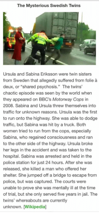 """The Mysterious Swedish Twins: The Mysterious Swedish Twins   Ursula and Sabina Eriksson were twin sisters  from Sweden that allegedly suffered from folie  deux, or """"shared psychosis."""" The twins'  chaotic episode was seen by the world when  they appeared on BBC's Motorway Cops in  2008. Sabina and Ursula threw themselves into  traffic for unknown reasons. Ursula was the first  to run onto the highway. She was able to dodge  traffic, but Sabina was hit by a truck. Both  women tried to run from the cops, especially  Sabina, who regained consciousness and ran  to the other side of the highway. Ursula broke  her legs in the accident and was taken to the  hospital. Sabina was arrested and held in the  police station for just 24 hours. After she was  released, she killed a man who offered her  shelter. She jumped off a bridge to escape from  police, but was captured  The courts were  unable to prove she was mentally ill at the time  of trial, but she only served five years in jail. The  twins' whereabouts are currently  unknown. [Wikipedial The Mysterious Swedish Twins"""