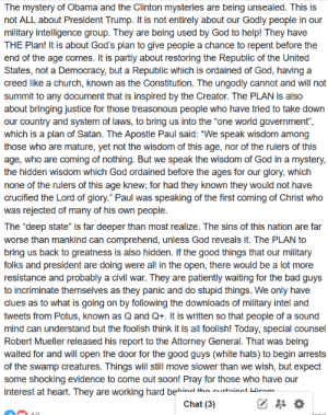 """Bad, Church, and God: The mystery of Obama and the Clinton mysteries are being unsealed. This is  not ALL about President Trump. It is not entirely about our Godly people in our  military intelligence group. They are being used by God to help! They have  THE Plan! It is about God's plan to give people a chance to repent before the  end of the age comes. It is partly about restoring the Republic of the United  States, not a Democracy, but a Republic which is ordained of God, having a  creed like a church, known as the Constitution. The ungodly cannot and will not  summit to any document that is inspired by the Creator. The PLAN is also  about bringing justice for those treasonous people who have tried to take down  our country and system of laws, to bring us into the """"one world government"""",  which is a plan of Satan. The Apostle Paul said: """"We speak wisdom among  those who are mature, yet not the wisdom of this age, nor of the rulers of this  age, who are coming of nothing. But we speak the wisdom of God in a mystery,  the hidden wisdom which God ordained before the ages for our glory, which  none of the rulers of this age knew; for had they known they would not have  crucified the Lord of glory."""" Paul was speaking of the first coming of Christ who  was rejected of many of his own people.  The """"deep state"""" is far deeper than most realize. The sins of this nation are far  worse than mankind can comprehend, unless God reveals it. The PLAN to  bring us back to greatness is also hidden. If the good things that our military  folks and president are doing were all in the open, there would be a lot more  resistance and probably a civil war. They are patiently waiting for the bad guys  to incriminate themselves as they panic and do stupid things. We only have  clues as to what is going on by following the downloads of military intel and  tweets from Potus, known as Q and Q+. It is written so that people of a sound  mind can understand but the foolish think it is all foolish!"""
