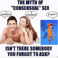 """Sex, Ask, and Myth: THE MYTH OF  """"CONSENSUAL"""" SEX  CONSENT  CONSENT  I DON'T!  ISN'T THERE SOMEBODY  YOU FORGOT TO ASK?"""