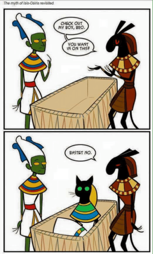 panatmansam:  Cat humor for Egyptologists. A very narrow demographic, : The myth of Isis-Osiris revisited.  CHECK OUT  my Box, BRO  YOu WANT  IN ON THIS  BASTET NO. panatmansam:  Cat humor for Egyptologists. A very narrow demographic,