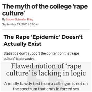 College, Facts, and Logic: The myth of the college 'rape  culture  By Naomi Schaefer Riley  September 27, 2015 6:00am  The Rape 'Epidemic Doesn't  Actually Exist  Statistics don't support the contention that 'rape  culture' is pervasivee  Flawed notion of 'rape  culture' is lacking in logic  A mildly bawdy text from a colleague is not on  the spectrum that ends in forced sex Facts don't care about how you feel.