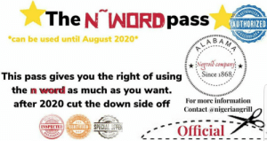 """Reddit, Information, and Word: The N NORDpass  TEHORIZED  AUTHORIZED  """"can be used until August 2020*  CABAHA  Negroid company  Since 1868,  This pass gives you the right of using  the n word as much as you want.  For more information  after 2020 cut the down side off  Contact @nigeriangrill  SPECIL  CERTIFIED SPECIAL OFFER  Official  INSPECTE I hereby grant everyone this universal pass please share so that others may have it"""