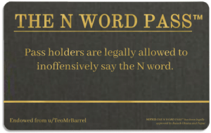 Obama, Barack Obama, and Free: THE N WORD PASSTM  Pass holders are legally allowed to  inoffensively say the N word.  Endowed from u/TeoMrBarrel  NOTICE: THE N WORD PASSTM has been legally  approved by Barack Obama and Tupac Free pass
