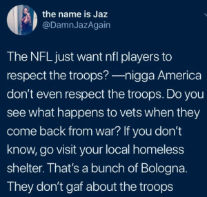 "America, Homeless, and Nfl: the name is Jaz  @DamnJazAgain  The NFLjust want nfl players to  respect the troops?-nigga America  don't even respect the troops. Do you  see what happens to vets when they  come back from war? If you don't  know, go visit your local homeless  shelter. That's a bunch of Bologna.  They don't gaf about the troops Not standing during the anthem wasn't ""disrespectful"" until it was associated with highlighting police violence against black folks"