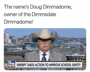 Can you locate my long lost son? by Holofan4life FOLLOW 4 MORE MEMES.: The name's Doug Dimmadome,  owner of the Dimmsdale  Dimmadome!  FOX  NEWS SHERIFF TAKES ACTION TO IMPROVE SCHOOL SAFETY  ehannet Can you locate my long lost son? by Holofan4life FOLLOW 4 MORE MEMES.