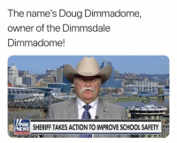 LMAAOOO: The name's Doug Dimmadome,  owner of the Dimmsdale  Dimmadome!  ox  NEWS SHERIFF TAKES ACTION TO IMPROVE SCHOOL SAFETY LMAAOOO