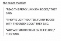 """greek gods: the-names-mcnabs:  """"READ THE PERCY JACKSON BOOKS,"""" THEY  SAID.  """"THEY'RE LIGHTHEARTED, FUNNY BOOKS  WITH THE GREEK GODS,"""" THEY SAID.  WHY ARE YOU SO BBING ON THE FLOOR  THEY SAID."""