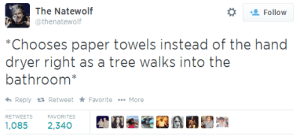 meladoodle:i cant stop laughing this tweet is incredible: The Natewolf  @thenatewolf  Follow  Chooses paper towels insiad ofhe hand  dryer righi as a tree walks into the  bathroom  Reply Retweet FavoriteMore  RETWEETSFAVORITES  1,085 2,340 meladoodle:i cant stop laughing this tweet is incredible