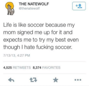 Be Like, Fucking, and Life: THE NATEWOLF  @thenatewolf  Life is like soccer because my  mom signed me up for it and  expects me to try my best even  though I hate fucking soccer.  7/13/13, 4:27 PM  4,525 RETWEETS 8,374 FAVORITES It really fucking be like that via /r/memes https://ift.tt/2SWNXo0