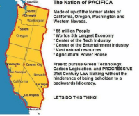 Memes, Progressive, and Angel: The Nation of PACIFICA  Vancouve  Seattle  Made of up of the former states of  Olympia  California, Oregon, Washington and  Washington l Western Nevada  Salem  55 million People  Worlds 5th Largest Economy  Oregon  Center of the Tech Industry  Center of the Entertainment Industry  Vast natural resources  Agricultural Power House  cramento Carson City  Free to pursue Green Technology  Carbon Legislation, and PROGRESSIVE  an Francisco  Nevad  21st Century Law Making without the  hinderance of being beholden to a  California  svega backwards Idiocracy  Los Angeles  LETS DO THIS THING!  exicali Gotta admit, it's a tempting offer