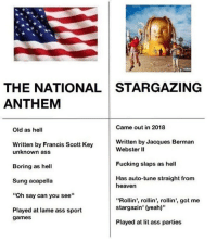"Ass, Fucking, and Heaven: THE NATIONAL STARGAZING  ANTHEM  Came out in 2018  Old as hell  Written by Francis Scott Key  Written by Jacques Bermarn  unknown ass  Boring as hell  Sung acapella  ""Oh say can you see""  Played at lame ass sport  Webster lI  Fucking slaps as hel  Has auto-tune straight from  heaven  ""Rollin', rollin', rollin', got me  stargazin' (yeah)""  games  Played at lit ass parties"