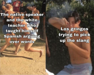 My Spanish teacher said cuello is the back of your neck and garganta is the front…: The native speaker  and the white  teacher who  taught himself  Spanish arguing  over words  Los gringos  trying to pick  up the slang My Spanish teacher said cuello is the back of your neck and garganta is the front…