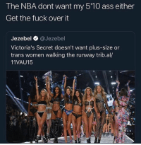 Ass, Memes, and Nba: The NBA dont want my 5'10 ass either  Get the fuck over it  Jezebel @Jezebel  Victoria's Secret doesn't want plus-size or  trans women walking the runway trib.al/  11VAU15