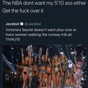 Get over it by Readaboutdrugs MORE MEMES: The NBA dont want my 5'10 ass either  Get the fuck over it  Jezebel @Jezebel  Victoria's Secret doesn't want plus-size or  trans women walking the runway trib.al/  11VAU15 Get over it by Readaboutdrugs MORE MEMES