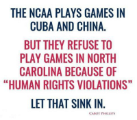 """Logic, Memes, and China: THE NCAA PLAYS GAMES IN  CUBA AND CHINA  BUT THEY REFUSE TO  PLAY GAMES IN NORTH  CAROLINA BECAUSE OF  """"HUMAN RIGHTS VIOLATIONS""""  LET THAT SINK IN  6  CABOT PHILLIPS Liberal Logic:  #Liberals #Progressives #Communists #Socialists #Conservatives #Republicans"""