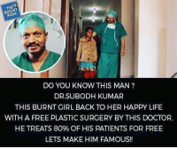 Memes, 🤖, and Plastic: THE  NDA  DO YOU KNOW THIS MAN  DR SUBODH KUMAR  THIS BURNT GIRL BACK TO HER HAPPY LIFE  WITH A FREE PLASTIC SURGERY BY THIS DOCTOR.  HE TREATS 80% OF HIS PATIENTS FOR FREE  LETS MAKE HIM FAMOUS!! Much respect🙏