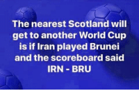 Memes, True, and World Cup: The nearest Scotland will  get to another World Cup  is if Iran played Brunei  and the scoreboard said  IRN BRU True Story.....   #ScottishMemeTeam