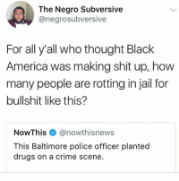 America, Crime, and Drugs: The Negro Subversive  @negrosubversive  For all y'all who thought Black  America was making shit up, how  many people are rotting in jail for  bullshit like this?  NowThis@nowthisnews  This Baltimore police officer planted  drugs on a crime scene.