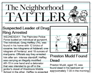"""Police, School, and Cocaine: The Neighborhood  TATTER  O""""  Suspected Leader of Drug  Ring Arrested  WEDNESDAY- The Plainview Police  Force busted an individual at gunpoint  The individual, Greg Heffley (14), was  found in his home with 12 bricks of  cocaine, two kilograms of Adderall, one  kilogram of Fentanyl, and 18 ounces of  marijuana. Officials say they arrested  him after an intense standoff, Heffley  was carrying an illegally modifiedDead  AR-15 in one hand and a detonator  that was intended to go off in the  janitor's closet of Westmore Middle  School in the other. Heffley is expected approximately /:30 in the morning  OLIC  Found  Preston Mudd, aged 15, was  found dead in his bedroom at Is the format dead yet"""