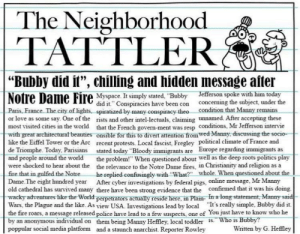 """maybe bubby start world war three: The Neighborhood  TATTLER  """"Bubby did it"""", chilling and hidden message after  Notre Dame Fire Myspace. It simply stated, """"Bubby Jefferson spoke with him today  did it."""" Conspiracies have been con  concerning the subject, under the  Paris, France. The city of lights, spiratized by many conspiracy theo condition that Manny remains  or love as some say. One of the rists and other intel-lectuals, claiming unnamed. After accepting these  most visited cities in the world that the French govern-ment was resp conditions, Mr Jefferson intervie  with great architecturat beauties onsible for this to divert attention from wed Manny, discussing the socio-  like the Eiffel Tower or the Arc recent protests. Local fascist, Fregley political climate of France and  de Triomphe. Today, Parisians stated today """"Bloody immigrants are Europe regarding immigrants as  and people around the world  were shocked to hear about the the relevance to the Notre Dame fires, in Christianity and religion as a  fire that in gulfed the Notre.  Dame. The eight hundred year After cyber investigations by federal pigs, online message, Mr Manny  old cathedral has survived many there have been strong evidence that the confirmed that it was his doing.  wacky adventures like the World perpetrators actually reside here, in Plain- In a long statement, Manny said  Wars, the Plague and the like. As view USA. Investigations lead by local """"It's really simple, Bubby did it.  the fire roars, a message released police have lead to a few suspects, one of You just have to know who he  by an anonymous indrvidual on them being Manny Heffley, local toddler is."""" Who is Bubby?  poppular social media platform and a staunch anarchist. Reporter Rowley  the problem!"""" When questioned about well as the deep roots politics play  whole. When questioned about the  he replied confusingly with """"What?""""  Written by G. Heffley maybe bubby start world war three"""