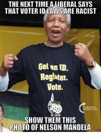 Memes, Nelson Mandela, and Time: THE NEKT TIME ALIBERAL SAYS  THAT VOTER IDLAWS ARE RACIST  Get an ID.  Regiater.  Vote.  TURNIN  POINT USA  ANC  SHOW THEM THIS  PHOTO OF NELSON MANDELA #BigGovSucks