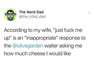 "meirl: The Nerd Dad  the.n3rd.dad  @the_n3rd_dad  According to my wife, ""just fuck me  up"" is an ""inappropriate"" response to  the @olivegarden waiter asking me  how much cheese I would like meirl"