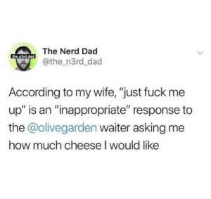 "Drown me in Parmesan: The Nerd Dad  the.n3rd.dad  @the_n3rd_dad  According to my wife, ""just fuck me  up"" is an ""inappropriate"" response to  the @olivegarden waiter asking me  how much cheese I would like Drown me in Parmesan"