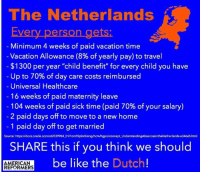 """You can afford some nice things when you don't spend close to a trillion dollars a year on war...: The Netherlands  Every person gets  Minimum 4 weeks of paid vacation time  Vacation Allowance (8% of yearly pay) to travel  $1300 per year """"child benefit"""" for every child you have  Up to 70% of day care costs reimbursed  Universal Healthcare  16 weeks of paid maternity leave  104 weeks of paid sick time (paid 70% of your salary)  2 paid days off to move to a new home  1 paid day off to get married  Source: https Idocs.oracle.com/cd/E39904  01/hcrm92pbr0/eng/hcrm/h  UnderstandingAbsencesintheNetherlands-e346e5.html  gpn/concept SHARE this if you think we should  Dutch You can afford some nice things when you don't spend close to a trillion dollars a year on war..."""