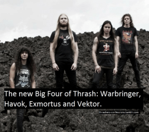"""thrashers-confessions:""""The new Big Four of Thrash: Warbringer, Havok, Exmortus and Vektor."""": The new Big Four of Thrash: Warbringer,  Havok, Exmortus and Vektor.  thrashers-confessions.tumblr.com thrashers-confessions:""""The new Big Four of Thrash: Warbringer, Havok, Exmortus and Vektor."""""""