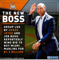 Baseball, Jeb Bush, and Memes: THE NEW  BOSS  GROUP LED  BY DEREK  JETER  AND  JEB BUSH  REPORTEDLY  WINS BID TO  BUY MIAMI  MARLINS FOR  $1.3 BILLION  HIT BLOOMBERG, MIAMI HERALD  O CBS SPORTS It looks like Derek Jeter is going to have a new job in baseball: owner.