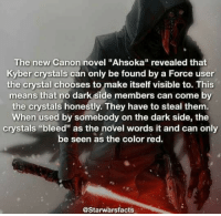 """ahsoka: The new Canon novel """"Ahsoka"""" revealed that  Kyber crystals can only be found by a Force user  the crystal chooses to make itself visible to. This  means that no dark side members can come by  the crystals honestly. They have to steal them.  When used by somebody on the dark side, the  crystals """"bleed"""" as the novel words it and can only  be seen as the color red.  @Starwarsfacts"""