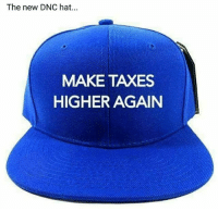 If only Democrats were honest, all of them would be wearing these around Capital Hill...😂: The new DNC hat...  MAKE TAXES  HIGHER AGAIN If only Democrats were honest, all of them would be wearing these around Capital Hill...😂