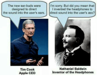 Tim Cook: The new ear buds were  I'm sorry. But did you mean that  l invented the head  to  designed to direct  the sound into the user's ears  direct sound into the user's ass?  Nathaniel Baldwin  Tim Cook  Apple CEo  Inventor of the Headphones