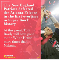 New England Patriot: The New England  Patriots defeated  the Atlanta Falcons  in the first overtime  in Super Bowl  history.  At this point, Tom  Brady will have gone  to the White House  more times than  Melania.  FUNNY DIE  NEWSFLASH
