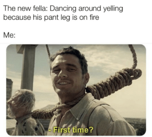 Dancing, Fire, and Memes: The new fella: Dancing around yelling  because his pant leg is on fire  Me:  First time? Fabricator memes