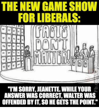 "Facts, Memes, and Game: THE NEW GAME SHOW  FOR LIBERALS:  DONT  ""IMSORRY JEANETTE WHILE YOUR  ANSWER WAS CORRECT WALTER WAS  OFFENDED BY IT SO HEGETSTHE POINT Facts don't care about your feelings."